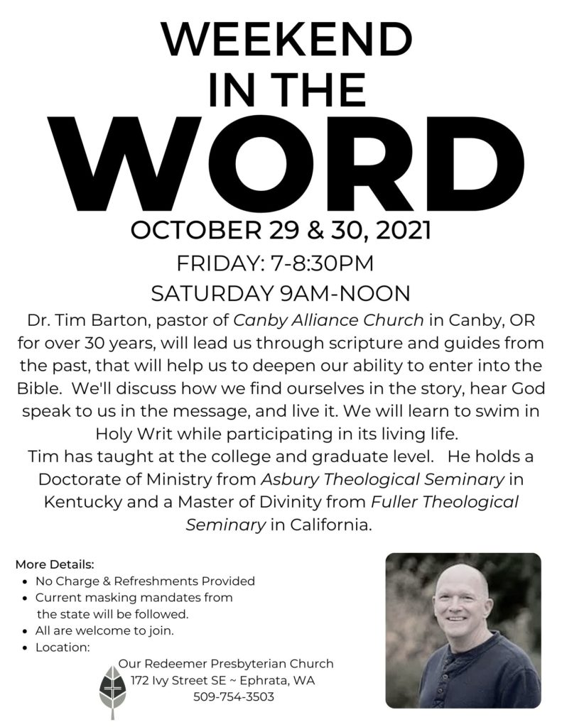Join us for Weekend in the Word: October 29 & 30, 2021 Friday: 7-8:30pm Saturday 9am-noon Dr. Tim Barton, pastor of Canby Alliance Church in Canby, OR for over 30 years, will lead us through scripture and guides from the past, that will help us to deepen our ability to enter into the Bible. We'll discuss how we find ourselves in the story, hear God speak to us in the message, and live it. We will learn to swim in Holy Writ while participating in its living life. Tim has taught at the college and graduate level. He holds a Doctorate of Ministry from Asbury Theological Seminary in Kentucky and a Master of Divinity from Fuller Theological Seminary in California.